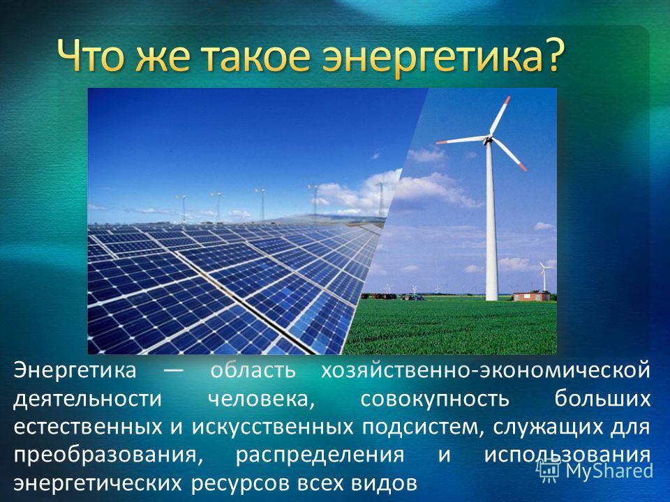 Энергетика область хозяйственно-экономической деятельности человека, совокупность больших естественных и искусственных подсистем, служащих для преобразования, распределения и использования энергетических ресурсов всех видов