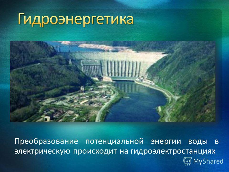 Преобразование потенциальной энергии воды в электрическую происходит на гидроэлектростанциях