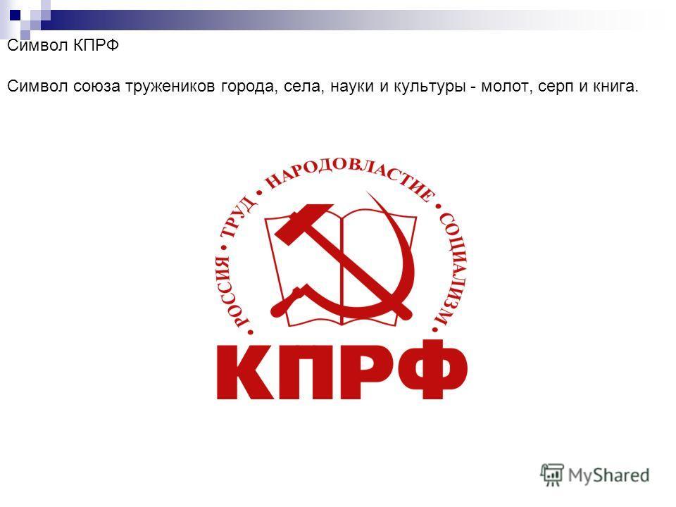 Символ КПРФ Символ союза тружеников города, села, науки и культуры - молот, серп и книга.
