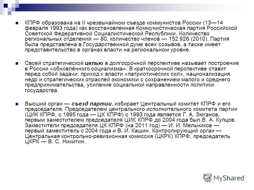 КПРФ образована на II чрезвычайном съезде коммунистов России (1314 февраля 1993 года) как восстановленная Коммунистическая партия Российской Советской Федеративной Социалистической Республики. Количество региональных отделений 80, количество членов 1