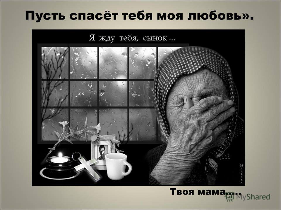 Пусть спасёт тебя моя любовь». Твоя мама…..