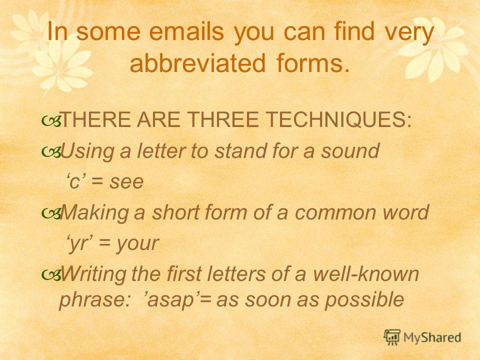 In some emails you can find very abbreviated forms. THERE ARE THREE TECHNIQUES: Using a letter to stand for a sound c = see Making a short form of a common word yr = your Writing the first letters of a well-known phrase: asap = as soon as possible
