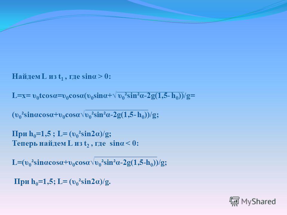 Найдем L из t 1, где sinα > 0: L=x= υ 0 tcosα=υ 0 cosα(υ 0 sinα+ υ 0 ²sin²α-2g(1,5- h 0 ))/g= (υ 0 ²sinαcosα+υ 0 cosαυ 0 ²sin²α-2g(1,5- h 0 ))/g; При h 0 =1,5 ; L= (υ 0 ²sin2α)/g; Теперь найдем L из t 2, где sinα < 0: L=(υ 0 ²sinαcosα+υ 0 cosαυ 0 ²si
