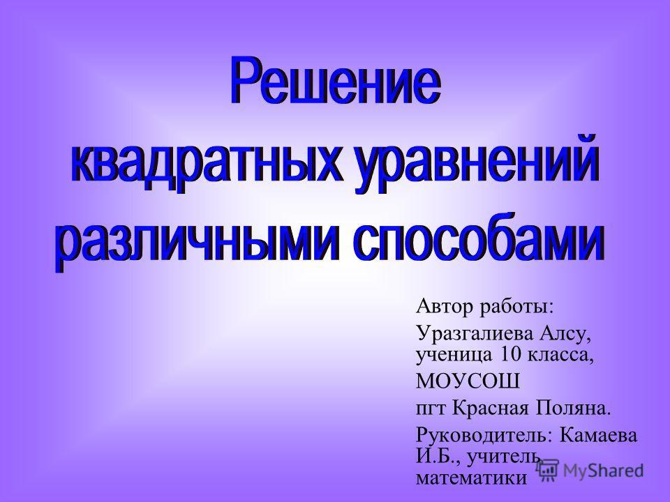 Автор работы: Уразгалиева Алсу, ученица 10 класса, МОУСОШ пгт Красная Поляна. Руководитель: Камаева И.Б., учитель математики