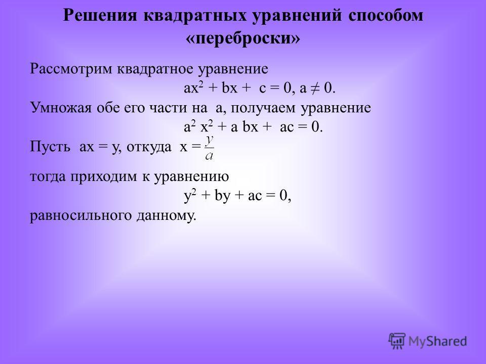Решения квадратных уравнений способом «переброски» Рассмотрим квадратное уравнение ах 2 + bх + с = 0, а 0. Умножая обе его части на а, получаем уравнение а 2 х 2 + а bх + ас = 0. Пусть ах = у, откуда х = тогда приходим к уравнению у 2 + by + ас = 0,