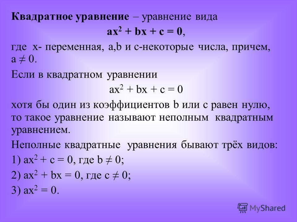 Квадратное уравнение – уравнение вида ax 2 + bx + c = 0, где х- переменная, а,b и с-некоторые числа, причем, а 0. Если в квадратном уравнении ах 2 + bx + c = 0 хотя бы один из коэффициентов b или с равен нулю, то такое уравнение называют неполным ква