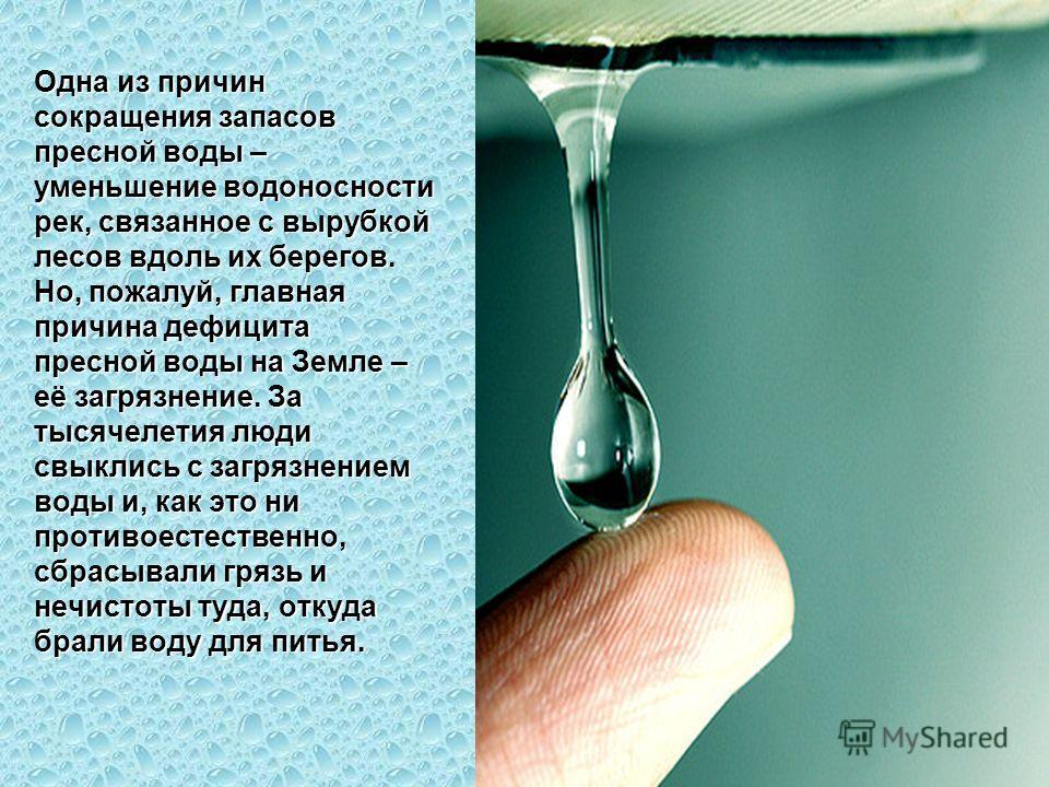 Одна из причин сокращения запасов пресной воды – уменьшение водоносности рек, связанное с вырубкой лесов вдоль их берегов. Но, пожалуй, главная причина дефицита пресной воды на Земле – её загрязнение. За тысячелетия люди свыклись с загрязнением воды