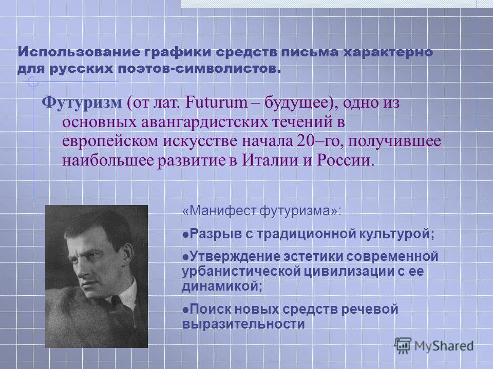 Использование графики средств письма характерно для русских поэтов-символистов. Футуризм (от лат. Futurum – будущее), одно из основных авангардистских течений в европейском искусстве начала 20–го, получившее наибольшее развитие в Италии и России. «Ма