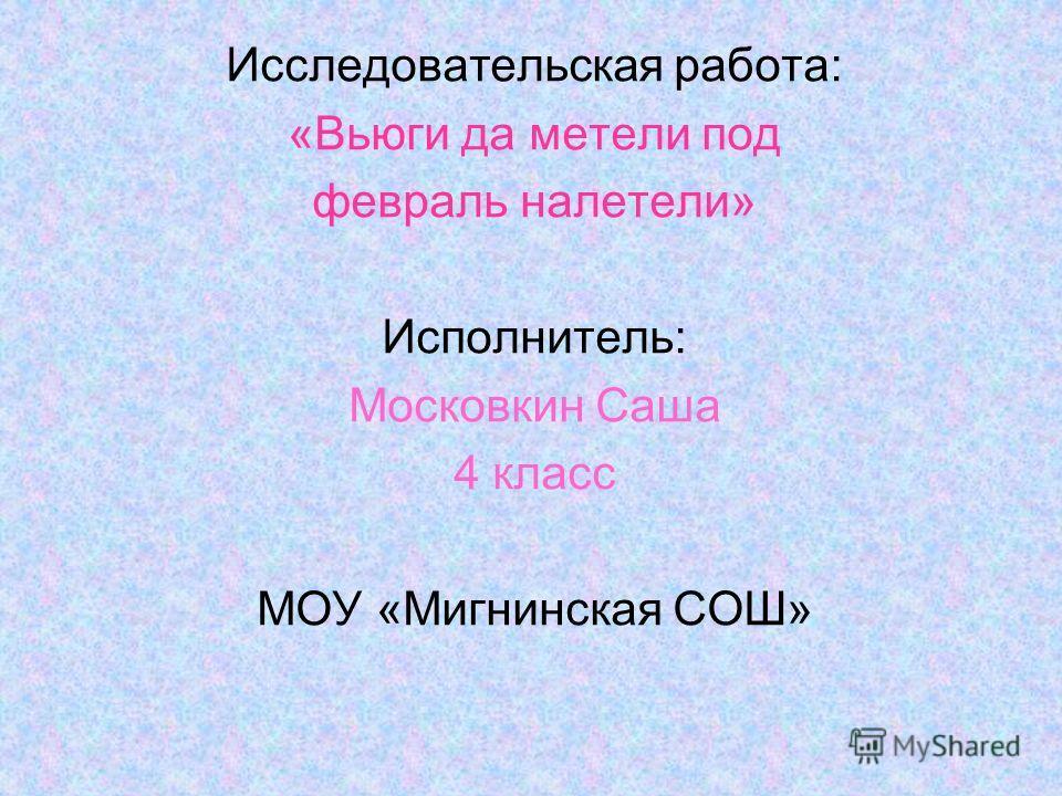 Исследовательская работа: «Вьюги да метели под февраль налетели» Исполнитель: Московкин Саша 4 класс МОУ «Мигнинская СОШ»