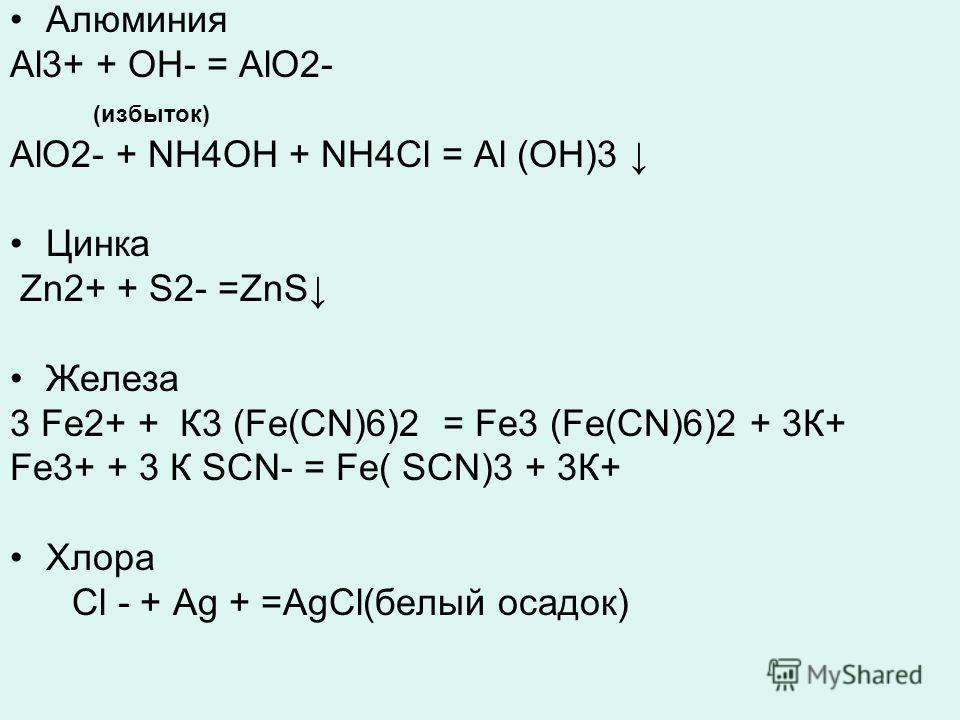 Алюминия Al3+ + OH- = AlO2- (избыток) AlO2- + NH4OH + NH4Cl = Al (OH)3 Цинка Zn2+ + S2- =ZnS Железа 3 Fe2+ + К3 (Fe(CN)6)2 = Fe3 (Fe(CN)6)2 + 3К+ Fe3+ + 3 К SCN- = Fe( SCN)3 + 3К+ Хлора Cl - + Ag + =AgCl(белый осадок)