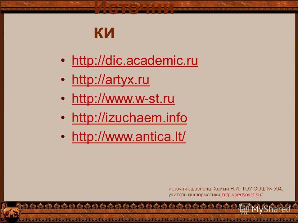 Источни ки http://dic.academic.ru http://artyx.ru http://www.w-st.ru http://izuchaem.info http://www.antica.lt/ источник шаблона: Хайми Н.И., ГОУ СОШ 594, учитель информатики, http://pedsovet.su/http://pedsovet.su/