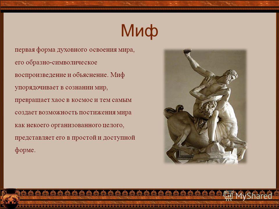 Миф первая форма духовного освоения мира, его образно-символическое воспроизведение и объяснение. Миф упорядочивает в сознании мир, превращает хаос в космос и тем самым создает возможность постижения мира как некоего организованного целого, представл