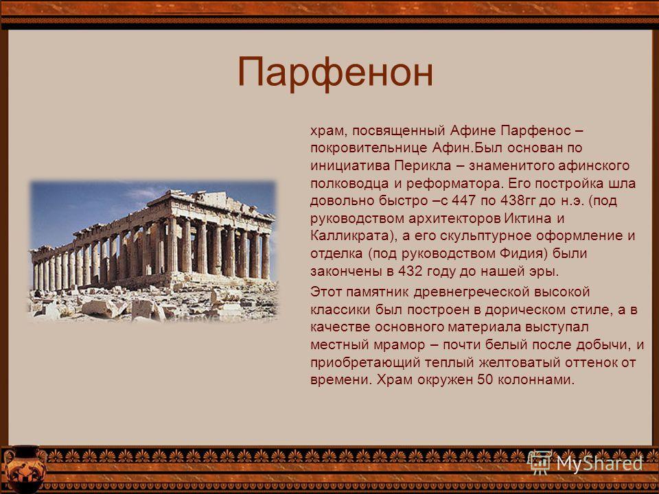 Парфенон храм, посвященный Афине Парфенос – покровительнице Афин.Был основан по инициатива Перикла – знаменитого афинского полководца и реформатора. Его постройка шла довольно быстро –с 447 по 438гг до н.э. (под руководством архитекторов Иктина и Кал