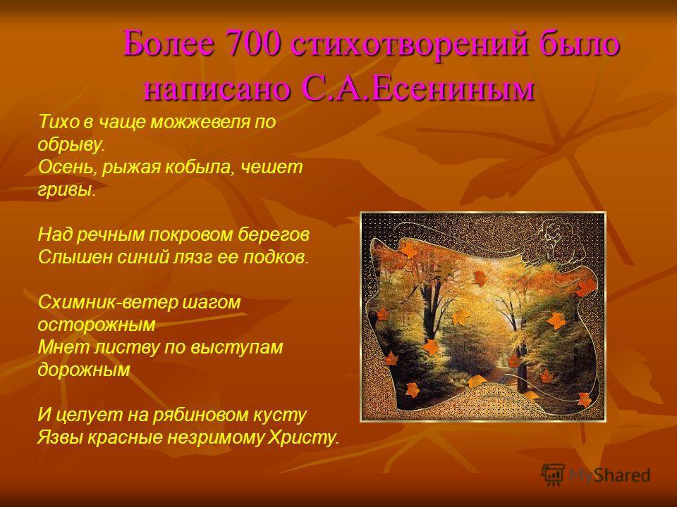 Более 700 стихотворений было написано С.А.Есениным Более 700 стихотворений было написано С.А.Есениным Тихо в чаще можжевеля по обрыву. Осень, рыжая кобыла, чешет гривы. Над речным покровом берегов Слышен синий лязг ее подков. Схимник-ветер шагом осто