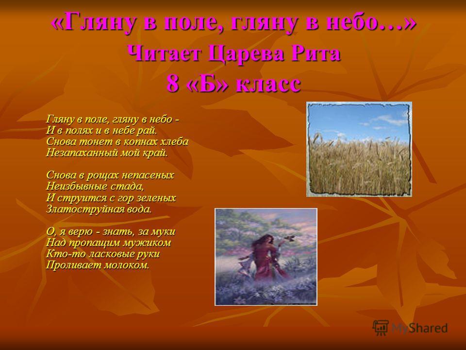 «Гляну в поле, гляну в небо…» Читает Царева Рита 8 «Б» класс Гляну в поле, гляну в небо - И в полях и в небе рай. Снова тонет в копнах хлеба Незапаханный мой край. Снова в рощах непасеных Неизбывные стада, И струится с гор зеленых Златоструйная вода.