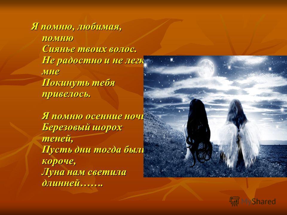 Я помню, любимая, помню Сиянье твоих волос. Не радостно и не легко мне Покинуть тебя привелось. Я помню осенние ночи, Березовый шорох теней, Пусть дни тогда были короче, Луна нам светила длинней…….