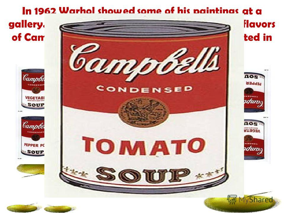 In 1962 Warhol showed some of his paintings at a gallery. He had painted 32 pictures of different flavors of Campbell's soup. The soup cans were all painted in the same flat style.