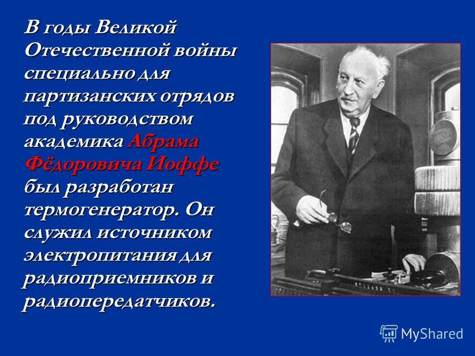 В годы Великой Отечественной войны специально для партизанских отрядов под руководством академика Абрама Фёдоровича Иоффе был разработан термогенератор. Он служил источником электропитания для радиоприемников и радиопередатчиков. В годы Великой Отече