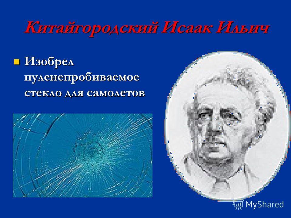 Китайгородский Исаак Ильич Изобрел пуленепробиваемое стекло для самолетов Изобрел пуленепробиваемое стекло для самолетов
