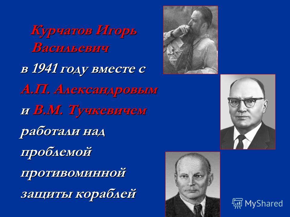 Курчатов Игорь Васильевич Курчатов Игорь Васильевич в 1941 году вместе с А.П. Александровым и В.М. Тучкевичем работали над проблемойпротивоминной защиты кораблей