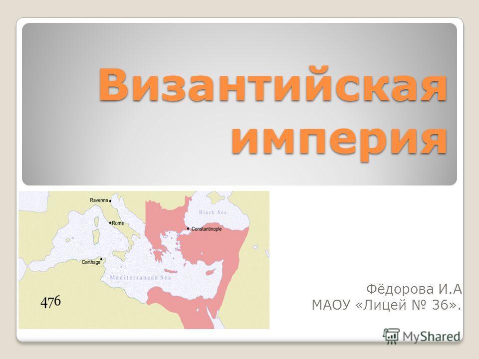 Византийская империя Фёдорова И.А МАОУ «Лицей 36».