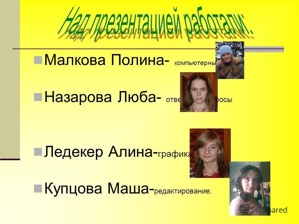 Малкова Полина- компьютерный дизайн Назарова Люба- ответы на вопросы Ледекер Алина- графика Купцова Маша- редактирование.