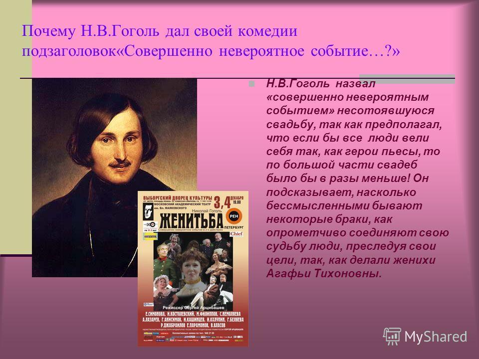Почему Н.В.Гоголь дал своей комедии подзаголовок«Совершенно невероятное событие…?» Н.В.Гоголь назвал «совершенно невероятным событием» несотоявшуюся свадьбу, так как предполагал, что если бы все люди вели себя так, как герои пьесы, то по большой част