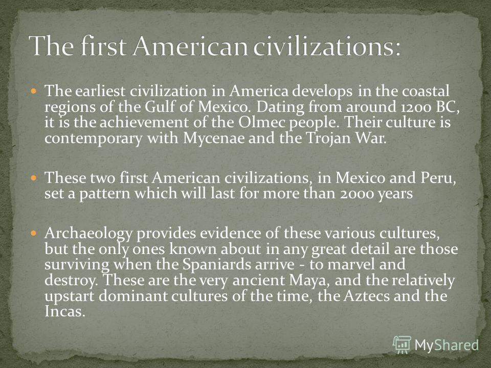 The earliest civilization in America develops in the coastal regions of the Gulf of Mexico. Dating from around 1200 BC, it is the achievement of the Olmec people. Their culture is contemporary with Mycenae and the Trojan War. These two first American