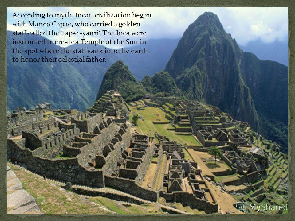 According to myth, Incan civilization began with Manco Capac, who carried a golden staff called the tapac-yauri. The Inca were instructed to create a Temple of the Sun in the spot where the staff sank into the earth, to honor their celestial father.