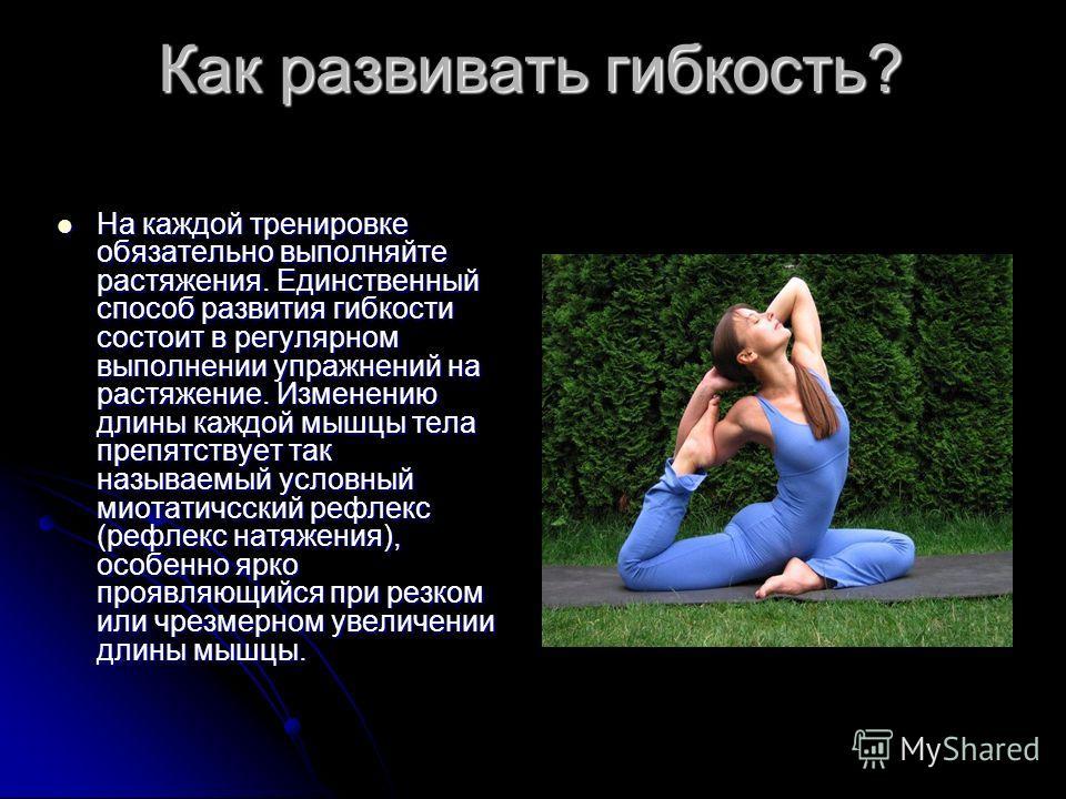 Как развивать гибкость? На каждой тренировке обязательно выполняйте растяжения. Единственный способ развития гибкости состоит в регулярном выполнении упражнений на растяжение. Изменению длины каждой мышцы тела препятствует так называемый условный мио