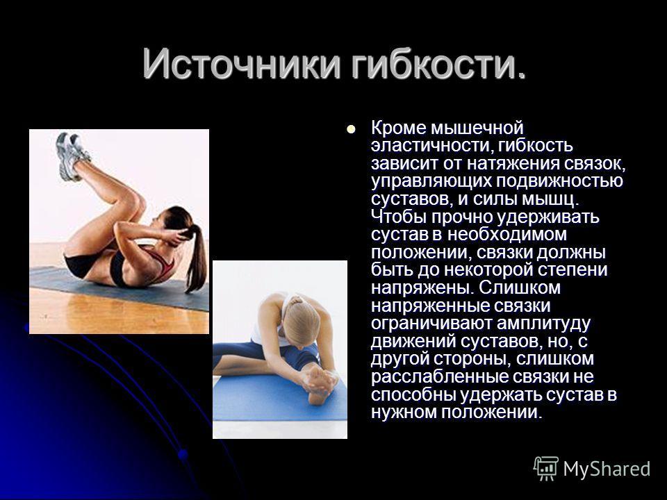 Источники гибкости. Кроме мышечной эластичности, гибкость зависит от натяжения связок, управляющих подвижностью суставов, и силы мышц. Чтобы прочно удерживать сустав в необходимом положении, связки должны быть до некоторой степени напряжены. Слишком