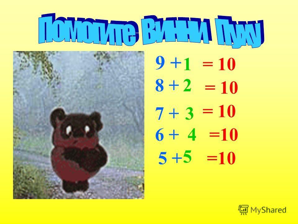 9 + 1= 10 8 + 2 = 10 7 +3 = 10 6 +4=10 5 + 5 =10
