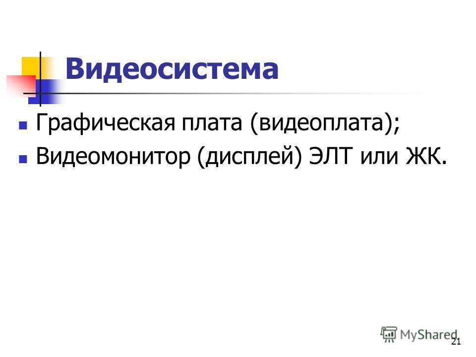 21 Видеосистема Графическая плата (видеоплата); Видеомонитор (дисплей) ЭЛТ или ЖК.