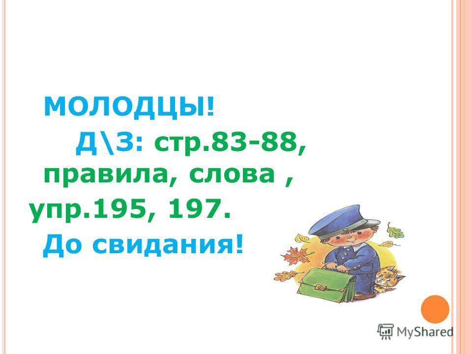 МОЛОДЦЫ! Д\З: стр.83-88, правила, слова, упр.195, 197. До свидания!