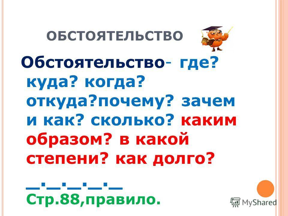 ОБСТОЯТЕЛЬСТВО Обстоятельство- где? куда? когда? откуда?почему? зачем и как? сколько? каким образом? в какой степени? как долго? _._._._._ Стр.88,правило.