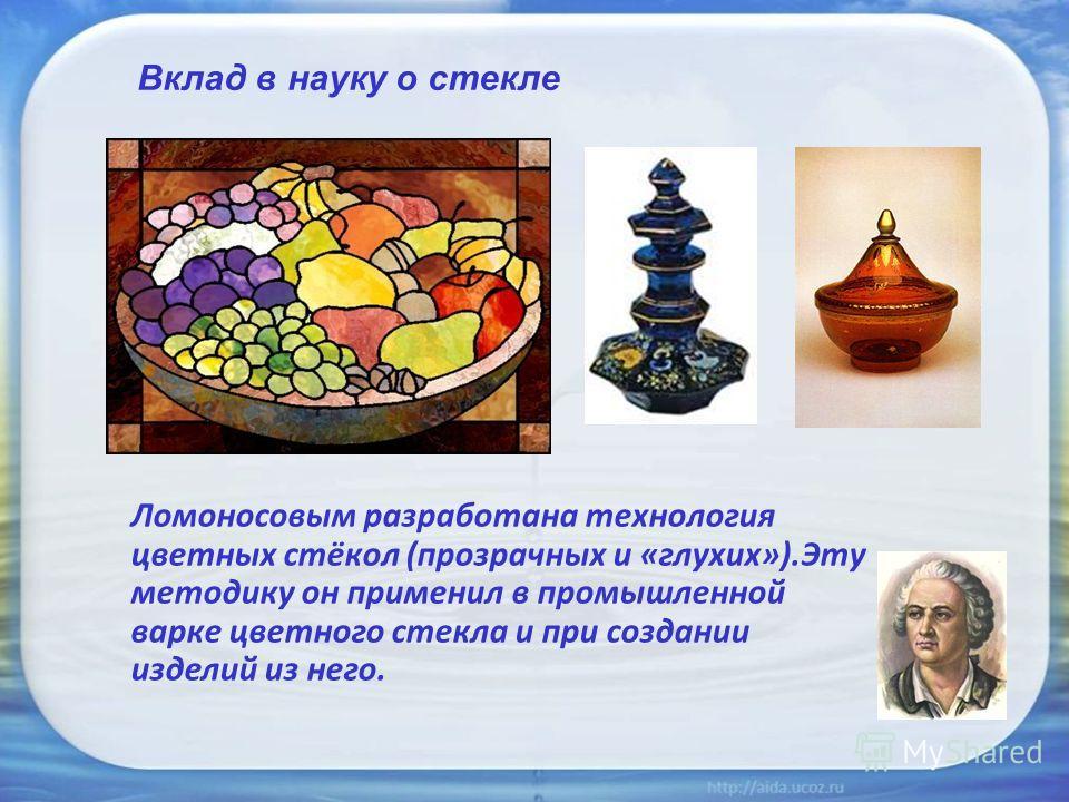 Вклад в науку о стекле Ломоносовым разработана технология цветных стёкол (прозрачных и «глухих»).Эту методику он применил в промышленной варке цветного стекла и при создании изделий из него.