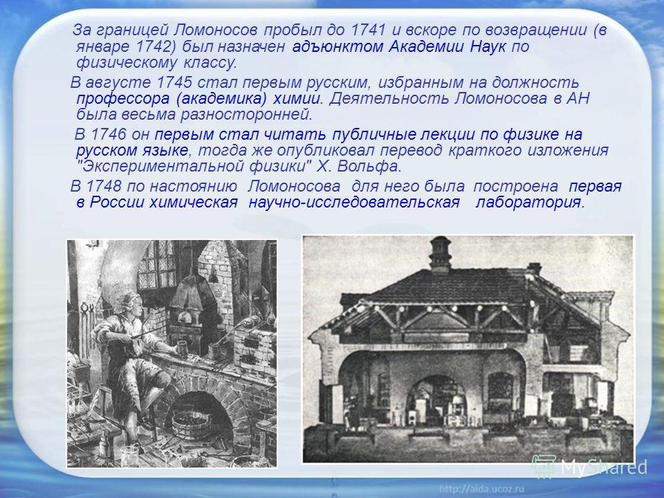 За границей Ломоносов пробыл до 1741 и вскоре по возвращении (в январе 1742) был назначен адъюнктом Академии Наук по физическому классу. В августе 1745 стал первым русским, избранным на должность профессора (академика) химии. Деятельность Ломоносова
