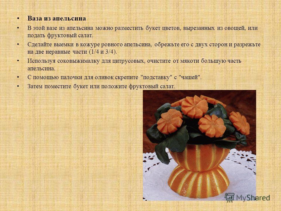 Ваза из апельсина В этой вазе из апельсина можно разместить букет цветов, вырезанных из овощей, или подать фруктовый салат. Сделайте выемки в кожуре ровного апельсина, обрежьте его с двух сторон и разрежьте на две неравные части (1/4 и 3/4). Использу