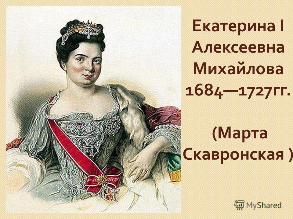 Екатерина I Алексеевна Михайлова 16841727 гг. ( Марта Скавронская )