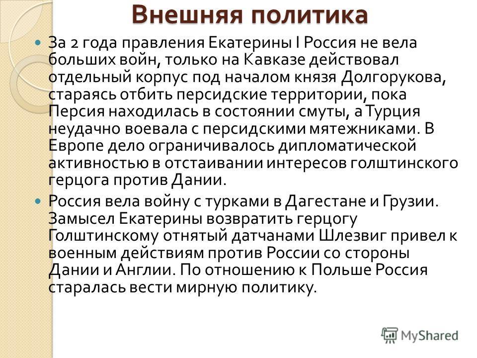 Внешняя политика За 2 года правления Екатерины I Россия не вела больших войн, только на Кавказе действовал отдельный корпус под началом князя Долгорукова, стараясь отбить персидские территории, пока Персия находилась в состоянии смуты, а Турция неуда