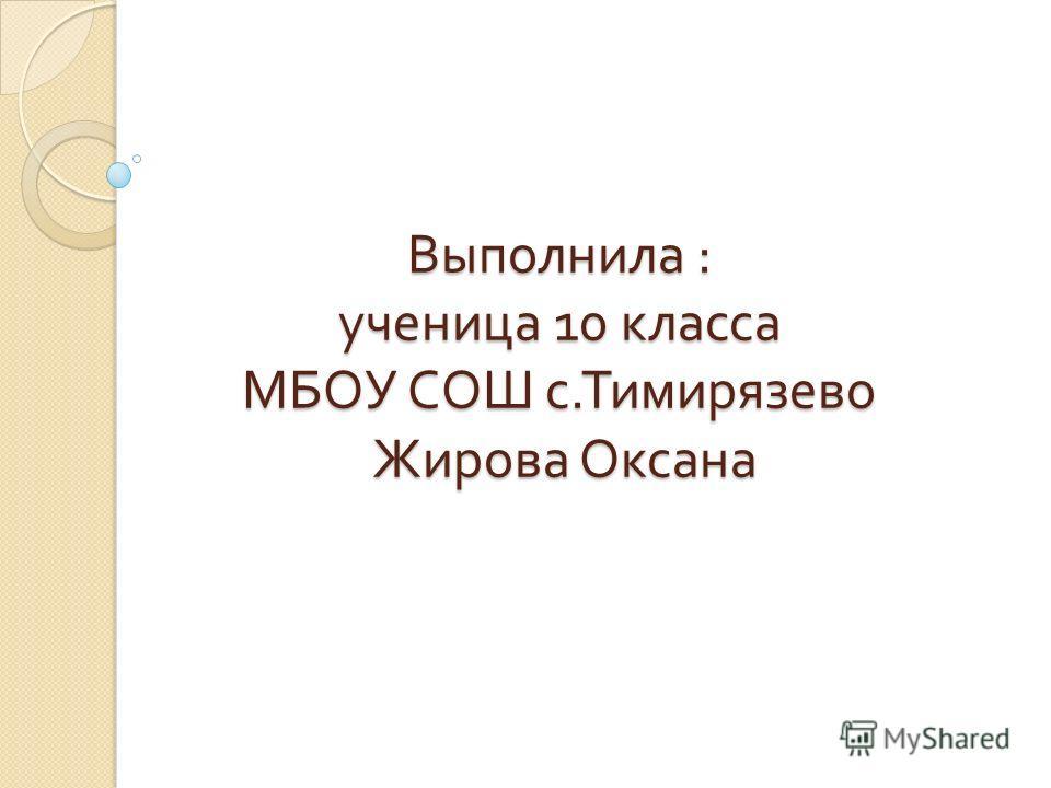Выполнила : ученица 10 класса МБОУ СОШ с. Тимирязево Жирова Оксана