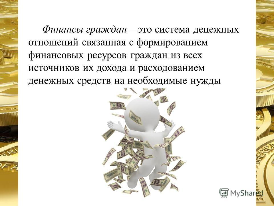 Финансы граждан – это система денежных отношений связанная с формированием финансовых ресурсов граждан из всех источников их дохода и расходованием денежных средств на необходимые нужды