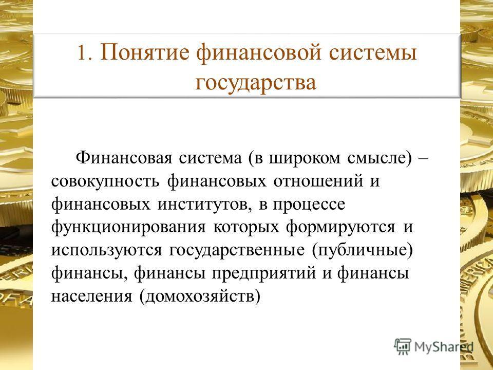 Финансовая система (в широком смысле) – совокупность финансовых отношений и финансовых институтов, в процессе функционирования которых формируются и используются государственные (публичные) финансы, финансы предприятий и финансы населения (домохозяйс