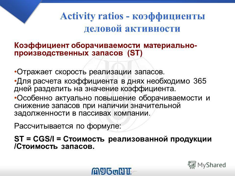 Activity ratios - коэффициенты деловой активности Коэффициент оборачиваемости материально- производственных запасов (ST) Отражает скорость реализации запасов. Для расчета коэффициента в днях необходимо 365 дней разделить на значение коэффициента. Ос