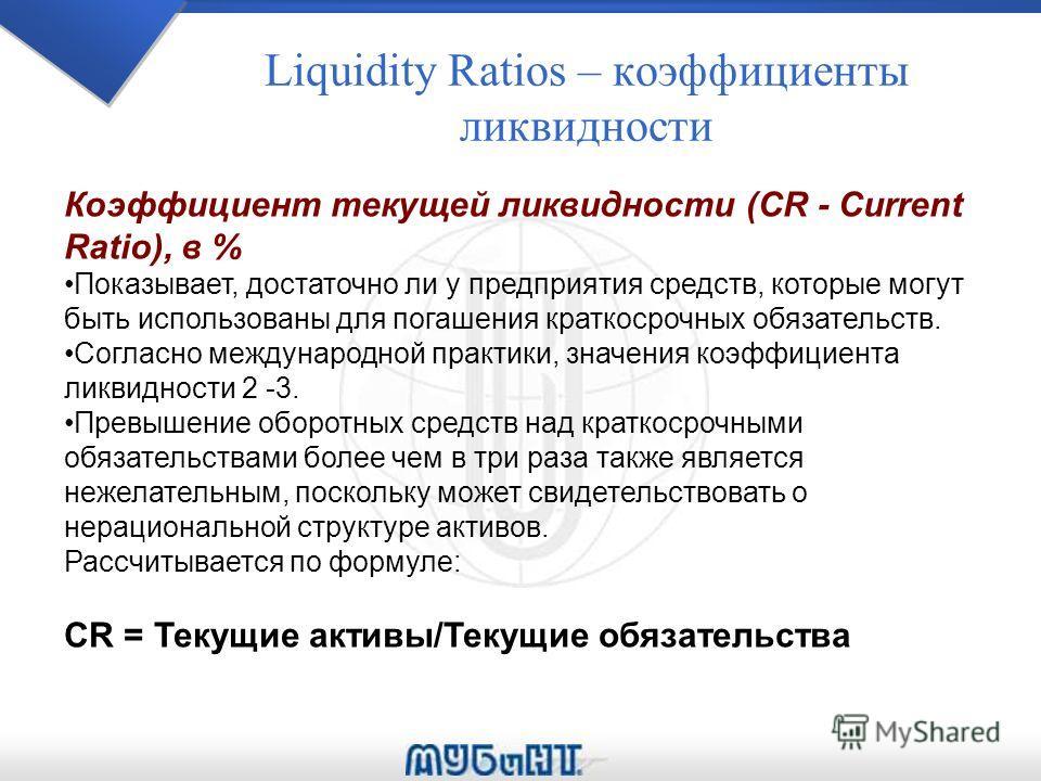 Liquidity Ratios – коэффициенты ликвидности Коэффициент текущей ликвидности (CR - Current Ratio), в % Показывает, достаточно ли у предприятия средств, которые могут быть использованы для погашения краткосрочных обязательств. Согласно международной пр