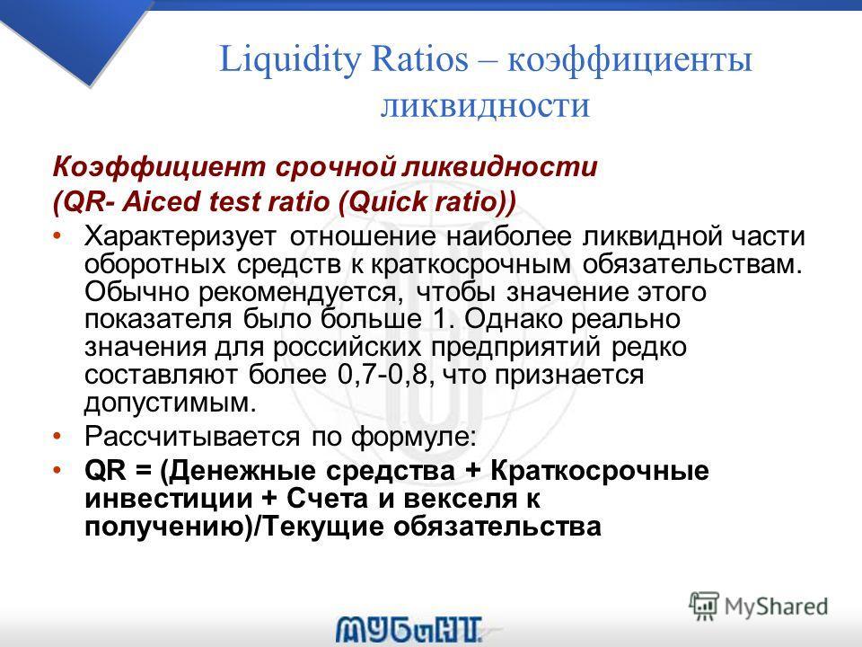 Liquidity Ratios – коэффициенты ликвидности Коэффициент срочной ликвидности (QR- Aiced test ratio (Quick ratio)) Характеризует отношение наиболее ликвидной части оборотных средств к краткосрочным обязательствам. Обычно рекомендуется, чтобы значение э