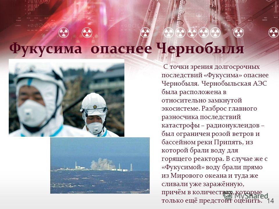 Фукусима опаснее Чернобыля С точки зрения долгосрочных последствий «Фукусима» опаснее Чернобыля. Чернобыльская АЭС была расположена в относительно замкнутой экосистеме. Разброс главного разносчика последствий катастрофы – радионуклеидов – был огранич