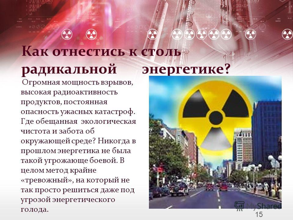 Как отнестись к столь радикальной энергетике? Огромная мощность взрывов, высокая радиоактивность продуктов, постоянная опасность ужасных катастроф. Где обещанная экологическая чистота и забота об окружающей среде? Никогда в прошлом энергетика не была