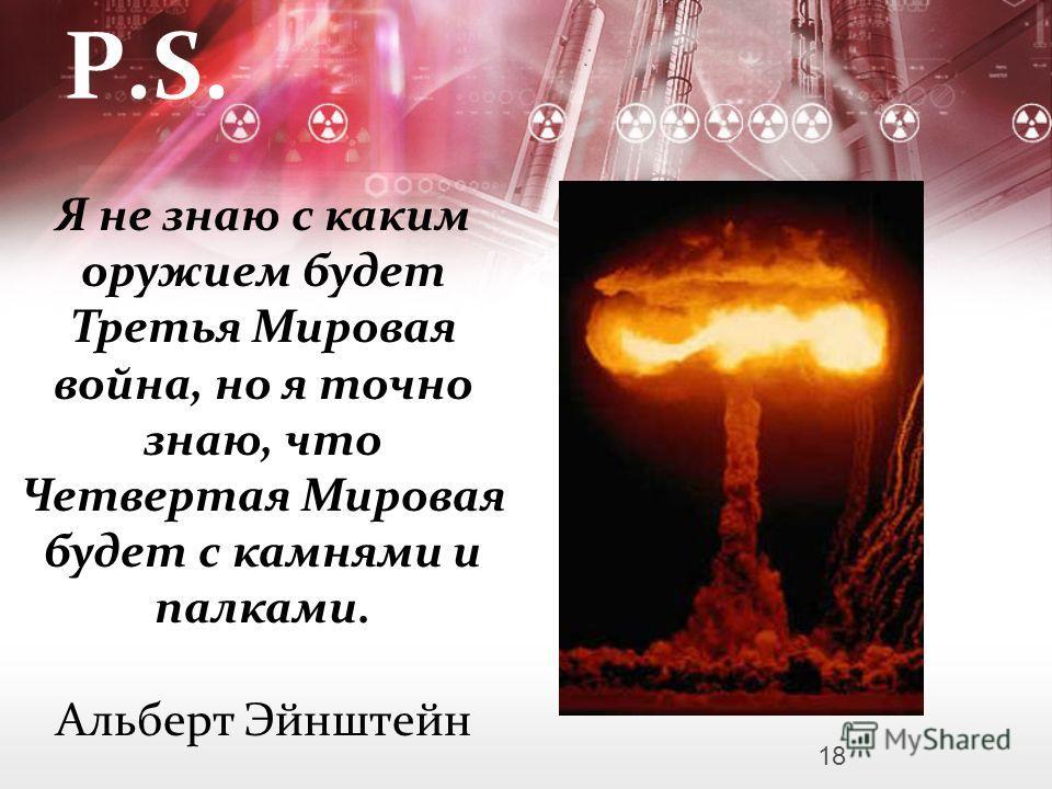 P.S. Я не знаю с каким оружием будет Третья Мировая война, но я точно знаю, что Четвертая Мировая будет с камнями и палками. Альберт Эйнштейн 18
