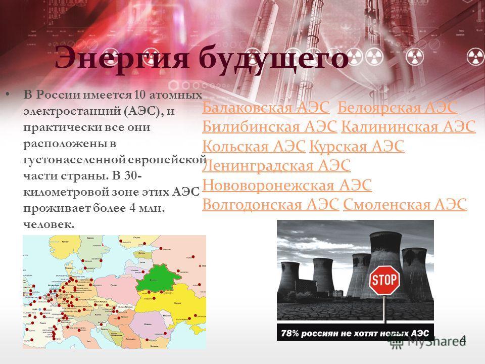 Энергия будущего В России имеется 10 атомных электростанций (АЭС), и практически все они расположены в густонаселенной европейской части страны. В 30- километровой зоне этих АЭС проживает более 4 млн. человек. Балаковская АЭСБалаковская АЭС Белоярска